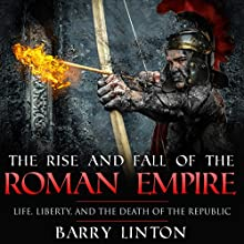 The Rise and Fall of the Roman Empire: Life, Liberty, and the Death of the Republic (       UNABRIDGED) by Barry Linton Narrated by Jim D. Johnston