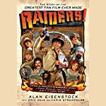 Raiders!: The Story of the Greatest Fan Film Ever Made | Alan Eisenstock,Eric Zala,Chris Strompolos