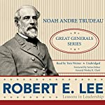 Robert E. Lee: Lessons in Leadership | Noah Andre Trudeau
