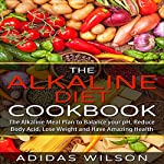The Alkaline Diet Cookbook: The Alkaline Meal Plan to Balance your pH, Reduce Body Acid, Lose Weight and Have Amazing Health | Adidas Wilson