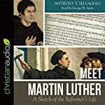 Meet Martin Luther: A Sketch of the Reformer's Life   Anthony T. Selvaggio