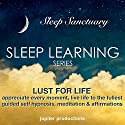 Lust for Life, Appreciate Every Moment, Live Life to the Fullest: Sleep Learning Audiobook by  Jupiter Productions Narrated by Anna Thompson