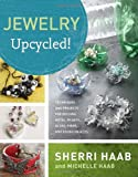 Jewelry Upcycled!: Techniques and Projects for Reusing Metal, Plastic, Glass, Fiber, and Found Objects