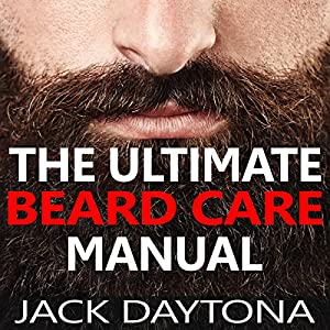 The Ultimate Beard Care Manual: Beard Styles and Grooming Essentials to Transform Ordinary Whiskers into Man-tastic Facial Hair Fashion Audiobook