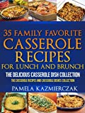 35 Family Favorite Casserole Recipes For Lunch and Brunch - The Delicious Casserole Dish Collection (The Casserole Recipes and Casserole Dishes Collection)