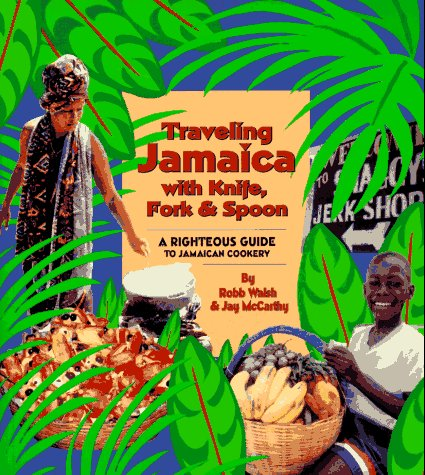 Traveling Jamaica With Knife, Fork & Spoon: A Righteous Guide to Jamaican Cookery by Robb Walsh, Jay McCarthy