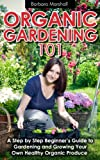 Organic Gardening 101: A Step by Step Beginners Guide to Gardening and Growing Your Own Healthy Organic Produce