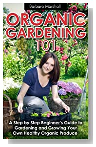 Organic Gardening 101: A Step by Step Beginner's Guide to Gardening and Growing Your Own Healthy Organic Produce