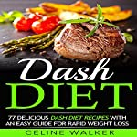 Dash Diet: 77 Delicious Dash Diet Recipes with an Easy Guide for Rapid Weight Loss | Celine Walker