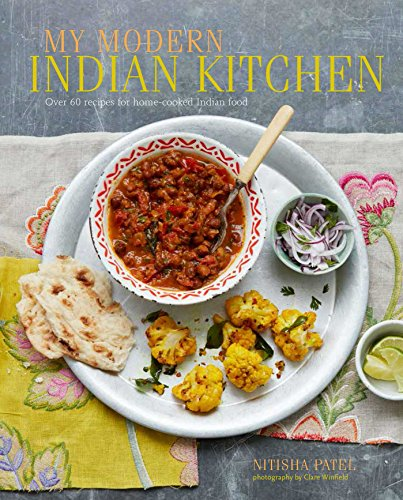 My Modern Indian Kitchen: Over 60 recipes for home-cooked Indian food by Nitisha Patel