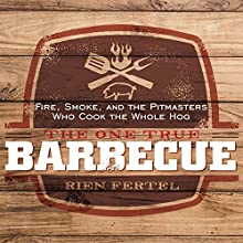 The One True Barbecue: Fire, Smoke, and the Pitmasters Who Cook the Whole Hog Audiobook by Rien Fertel Narrated by George Newbern