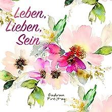 Leben, Lieben, Sein Hörbuch von Gudrun Freitag Gesprochen von: Gudrun Freitag