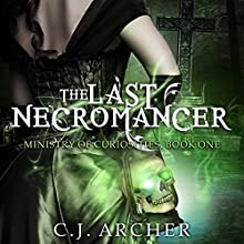 The Last Necromancer: The Ministry of Curiosities, Book 1 Audiobook by C J Archer Narrated by Shiromi Arserio