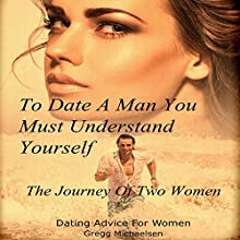 To Date a Man, You Must Understand Yourself: The Journey of Two Women Audiobook by Gregg Michaelsen Narrated by RJ Walker