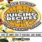 The Best Juicing Recipes for Weight Loss: Over 30 Healthy Fruit & Vegetable Blends | Dale L. Roberts