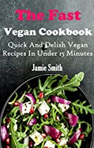 Quick Vegan Recipes: Quick And Fresh Vegan Recipes You Can Make In 15 Minutes Or Less