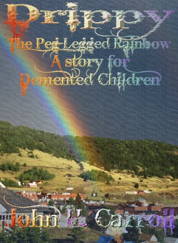 Drippy the Peg Legged Rainbow, A Story for Demented Children