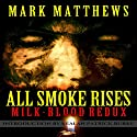 All Smoke Rises: Milk-Blood Redux Audiobook by Mark Matthews Narrated by Lori Faiella