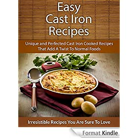 Easy Cast Iron Recipes: Unique and Perfected Cast Iron Cooked Recipes That Add A Twist To Normal Foods (The Easy Recipe) (English Edition)