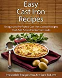 Easy Cast Iron Recipes: Unique and Perfected Cast Iron Cooked Recipes That Add A Twist To Normal Foods (The Easy Recipe)