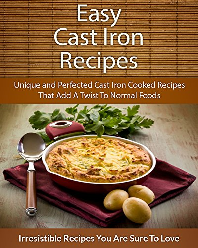 Easy Cast Iron Recipes: Unique and Perfected Cast Iron Cooked Recipes That Add A Twist To Normal Foods (The Easy Recipe) by Echo Bay Books