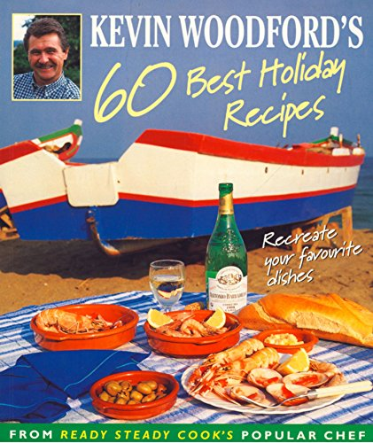 Kevin Woodford's 60 Best Holiday Recipes: Recreate the dishes you loved eating on holiday From Ready, Steady, Cook's popular chef by Kevin Woodford