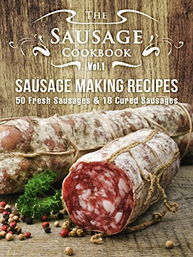 The Sausage Cookbook Vol.1: Sausage Making Recipes [50 Fresh Sausage Recipes and 18 Cured Sausage Recipes] by Julie Hatfield