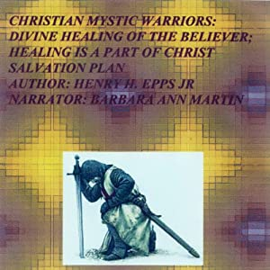 Christian Mystic Warriors: Divine Healing of the Believer: Healing Is a Part of Christ Salvation Plan Audiobook