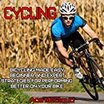 Cycling: Bicycling Made Easy: Beginner and Expert Strategies for Performing Better on Your Bike | Ace McCloud