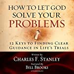 How to Let God Solve Your Problems: 12 Keys for Finding Clear Guidance in Life's Trials   Charles Stanley