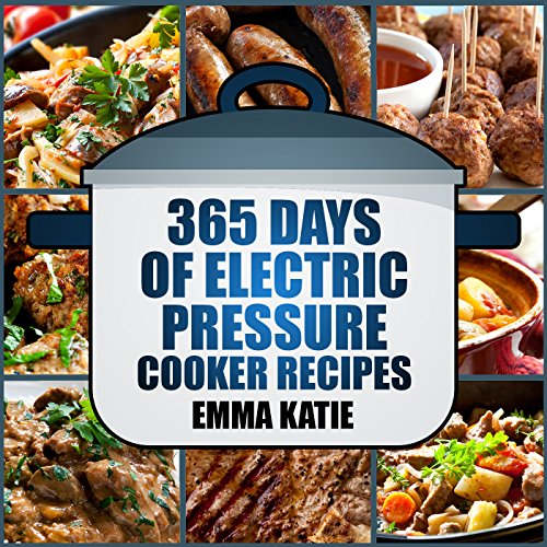 Pressure Cooker: 365 Days of Electric Pressure Cooker Recipes (Pressure Cooker, Pressure Cooker Recipes, Pressure Cooker Cookbook, Electric Pressure Cooker ... Instant Pot Pressure Cooker Cookbook) by Emma Katie