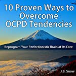 10 Proven Ways to Overcome OCPD Tendencies: Reprogram Your Perfectionistic Brain at Its Core: Transcend Mediocrity, Book 114   J.B. Snow
