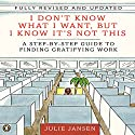 I Don't Know What I Want But I Know It's Not This: A Step-by-Step Guide to Finding Gratifying Work Audiobook by Julie Jansen Narrated by Julie Jansen