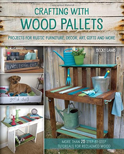 Crafting with Wood Pallets: Projects for Rustic Furniture, Decor, Art, Gifts and more PDF