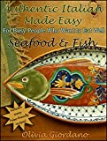 Authentic Italian Made Easy...Seafood & Fish: For Busy People Who Want to Eat Well
