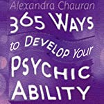 365 Ways to Develop Your Psychic Ability: Simple Tool to Increase Your Intuition & Clairvoyance | Alexandra Chauran