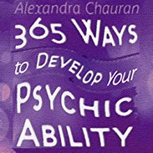 365 Ways to Develop Your Psychic Ability: Simple Tool to Increase Your Intuition & Clairvoyance (       UNABRIDGED) by Alexandra Chauran Narrated by Dawn Adkins