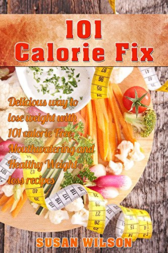 Free Kindle Book : 101 Calorie Fix: 101 Calorie Free, Mouthwatering, Delicious, Quick and Easy and Healthy Weight Loss Recipes