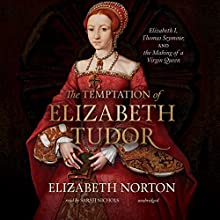 The Temptation of Elizabeth Tudor: Elizabeth I, Thomas Seymour, and the Making of a Virgin Queen Audiobook by Elizabeth Norton Narrated by Sarah Nichols