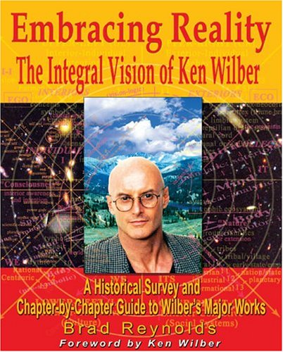 Embracing Reality : The Integral Vision of Ken Wilber : A Historical Survey and Chapter-By-Chapter Review of Wilbers Major Works, BRAD REYNOLDS