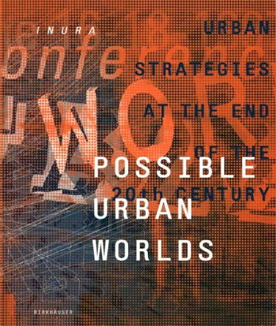 Possible Urban Worlds: Urban Strategies at the End of the 20th Century