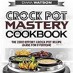 Crock Pot Mastery Cookbook: The Zero Effort Crock Pot Recipe Guide for Everyone | Diana Watson