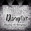 Daring & Disruptive: Unleashing the Entrepreneur Audiobook by Lisa Messenger Narrated by Laurence Bouvard