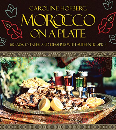 Morocco on a Plate: Breads, Entrees, and Desserts with Authentic Spice by Caroline Hofberg