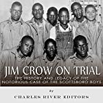Jim Crow on Trial: The History and Legacy of the Notorious Case of the Scottsboro Boys |  Charles River Editors