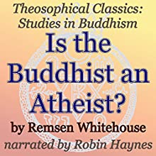 Is the Buddhist an Atheist? Theosophical Classics: Studies in Buddhism (       UNABRIDGED) by Remsen Whitehouse Narrated by Robin Haynes