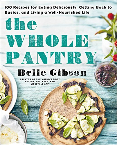 The Whole Pantry: 100 Recipes for Eating Deliciously, Getting Back to Basics, and Living a Well-Nourished Life