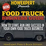 Mini Food Truck Business Guide: How to Start, Run, and Succeed in Your Own Food Truck Business |  HowExpert Press,Bruce Stimson