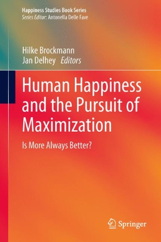 Human Happiness and the Pursuit of Maximization: Is More Always Better? (Happiness Studies Book Series)