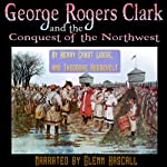 George Rogers Clark and the Conquest of the Northwest | Henry Cabot Lodge,Theodore Roosevelt